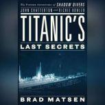Titanic's Last Secrets The Further Adventures of Shadow Divers John Chatterton and Richie Kohler, Brad Matsen