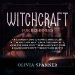 Witchcraft for Beginners: A Beginner's Guide to Ghosts, Spirituality, Witchcraft and Hecate, How They Originate, What Are Their Essentialness and What is the Relation Between Witchcraft and Hecate