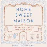 Home Sweet Maison The French Art of Making a Home, Danielle Postel-Vinay