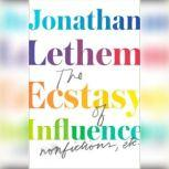 The Ecstasy of Influence Nonfictions, Etc., Jonathan Lethem
