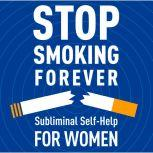 Stop Smoking Forever - For Women: Subliminal Self-Help Subliminal Self Help, Audio Activation