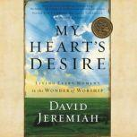 My Heart's Desire Living Every Moment in the Wonder of Worship, Dr.  David Jeremiah