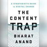 The Content Trap A Strategist's Guide to Digital Change, Bharat Anand
