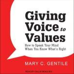 Giving Voice to Values How to Speak Your Mind When You Know What's Right, Mary C. Gentile