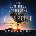The Luminous Landscape of the Afterlife Jordan's Message to the Living on What to Expect after Death, Matthew McKay