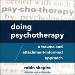 Doing Psychotherapy A Trauma and Attachment-Informed Approach, Robin Shapiro