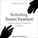 Rethinking Trauma Treatment Attachment, Memory Reconsolidation, and Resilience, Courtney Armstrong