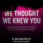 We Thought We Knew You A Terrifying True Story of Secrets, Betrayal, Deception, and Murder, M. William Phelps