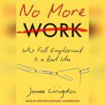 No More Work Why Full Employment Is a Bad Idea, James Livingston