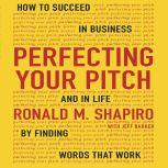 Perfecting Your Pitch How to Succeed in Business and Life by Finding Words That Work, Ronald M. Shapiro