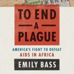 To End a Plague America's Fight to Defeat AIDS in Africa, Emily Bass