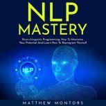NLP MASTERY : N?ur?-Lingui?ti? Programming, How To Maximize Your Potential And Learn How To Reprogram Yourself, Matthew Montors