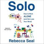 Solo How to Work Alone (and Not Lose Your Mind), Rebecca Seal