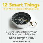12 Smart Things to Do When the Booze and Drugs Are Gone Choosing Emotional Sobriety through Self-Awareness and Right Action, PhD Berger