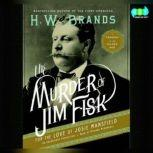The Murder of Jim Fisk for the Love of Josie Mansfield A Tragedy of the Gilded Age, H. W. Brands