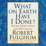 What On Earth Have I Done? Stories, Observations, and Affirmations, Robert Fulghum