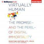 Virtually Human The Promise—and the Peril—of Digital Immortality, Martine Rothblatt, Ph.D.