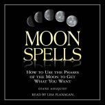 Moon Spells How to Use the Phases of the Moon to Get What You Want, Diane Ahlquist