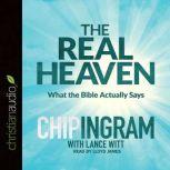 The Real Heaven What the Bible Actually Says, Chip R. Ingram