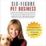 Six-Figure Pet Business Unleash the Potential in Your Dog Training, Pet Grooming, and Doggy Daycare Business, Kristin Morrison