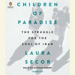 Children of Paradise The Struggle for the Soul of Iran, Laura Secor
