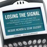 Losing the Signal The Untold Story behind the Extraordinary Rise and Spectacular Fall of BlackBerry, Jacquie McNish; Sean Silcoff
