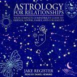Astrology for Relationships Your Complete Compatibility Guide to Friends, Lovers, Family, and Colleagues, Jake Register