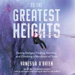 To the Greatest Heights Facing Danger, Finding Humility, and Climbing a Mountain of Truth, Vanessa O'Brien