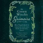 The Green Witch's Grimoire Your Complete Guide to Creating Your Own Book of Natural Magic, Arin Murphy-Hiscock