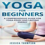 Yoga for Beginners: A Comprehensive Guide For Yoga Poses And Lasting Energy, Jessica Thompson