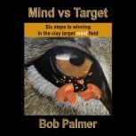 Mind vs Target Six steps to winning in the clay target mind field, Bob Palmer