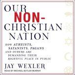 Our Non-Christian Nation How Atheists, Satanists, Pagans, and Others Are Demanding Their Rightful Place in Public, Jay Wexler