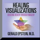 Healing Visualizations Creating Health Through Imagery, Gerald Epstein