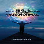 On Using Scientific Method to Study the Paranormal, Martin K. Ettington