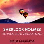 Sherlock Holmes The Unreal Life Of Sherlock Holmes, Arthur Conan Doyle