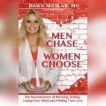 Men Chase, Women Choose The Neuroscience of Meeting, Dating, Losing Your Mind, and Finding True Love, Dawn Maslar