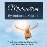 Minimalism Physical and Digital Minimalism in a World Full of Stuff, Rebecca Morres