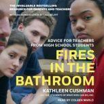 Fires in the Bathroom Advice for Teachers from High School Students, Kathleen Cushman