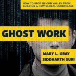 Ghost Work How to Stop Silicon Valley from Building a New Global Underclass, Mary L. Gray