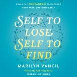 Self to Lose, Self to Find (Revised and Updated) Using the Enneagram to Uncover Your True, God-Gifted Self, Marilyn Vancil