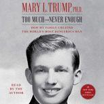 Too Much and Never Enough How My Family Created the World's Most Dangerous Man, Mary L. Trump