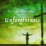 Finding Freedom from Unforgiveness, Greg Gordon