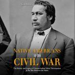 Native Americans in the Civil War: The History and Legacy of Various Indian Tribes' Participation in the War Between the States, Charles River Editors