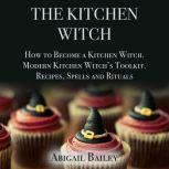 The Kitchen Witch How to Become a Kitchen Witch, Modern Kitchen Witch's Toolkit. Recipes Spells and Rituals, Abigail Bailey