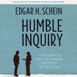 Humble Inquiry The Gentle Art of Asking Instead of Telling, Edgar H. Schein