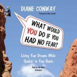 What Would You Do If You Had No Fear Living Your Dreams While Quakin in Your Boots, Diane Conway; Foreword by Anne Lamott