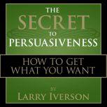 The Secret to Persuasiveness How to Get What You Want, Dr. Larry Iverson