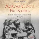 Across Gods Frontiers Catholic Sisters in the American West, 18501920, Anne M. Butler