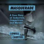 Masquerade A True Story of Seduction, Compulsion, and Murder, Lowell Cauffiel