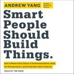 Smart People Should Build Things How to Restore Our Culture of Achievement, Build a Path for Entrepreneurs, and Create New Jobs in America, Andrew Yang